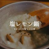 【カルディ】冬季限定!塩レモン鍋は〆が最高に美味しい!